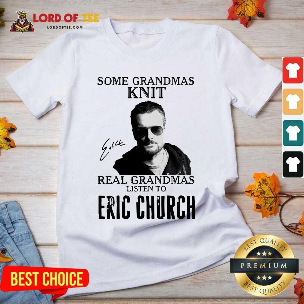 Some Grandmas Knit Real Grandmas Listen To Eric Church Signature V-neck - Desisn By Lordoftee.com