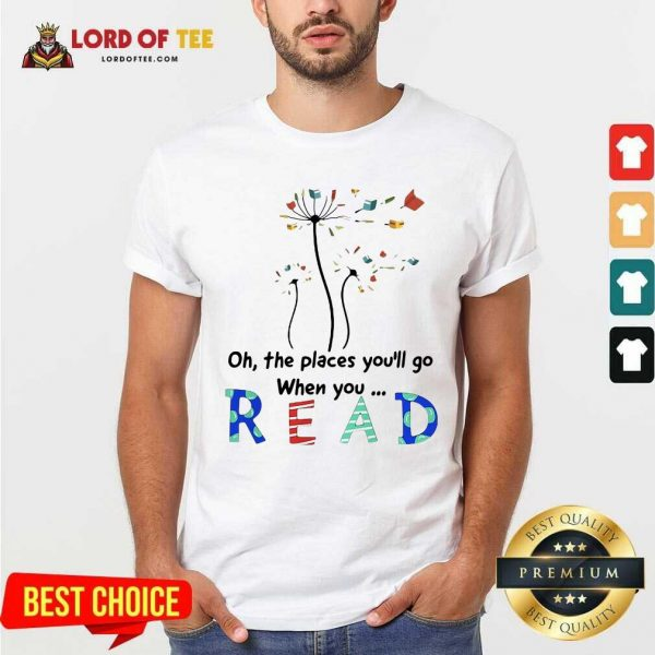 Flower Oh The Places Youll Go When You Read Shirt - Desisn By Lordoftee.com