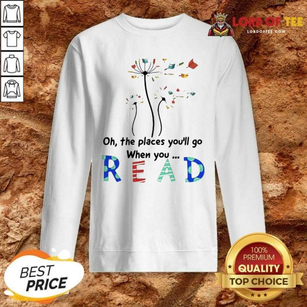 Flower Oh The Places Youll Go When You Read Sweatshirt - Desisn By Lordoftee.com