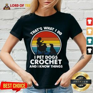 Thats What I Do I Pet Dogs Crochet And I Know Things Vintage V-neck