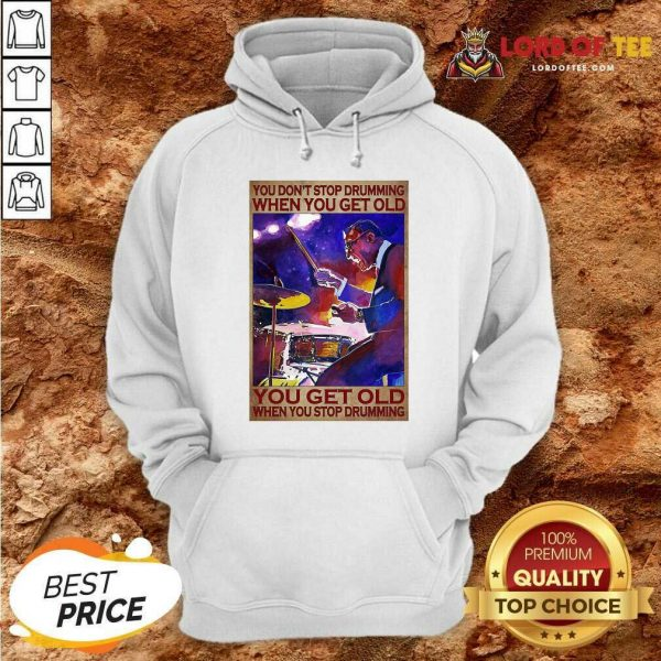 You Don't Stop Drumming When You Get Old You Get Old When You Stop Drumming Hoodie