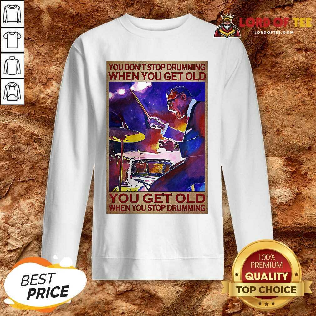 You Don't Stop Drumming When You Get Old You Get Old When You Stop Drumming Sweatshirt
