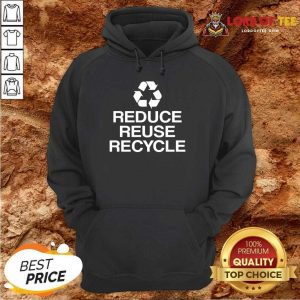 Excellent Reduce Reuse Recycle Hoodie