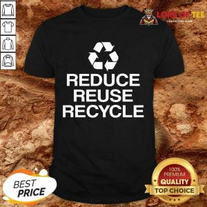Excellent Reduce Reuse Recycle Shirt