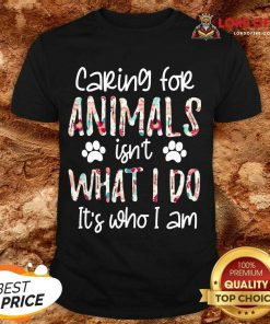 Top Caring For Animals Who I Am Shirt