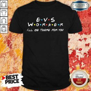 Fantastic EVS Worker I'Ll Be There For You Shirt