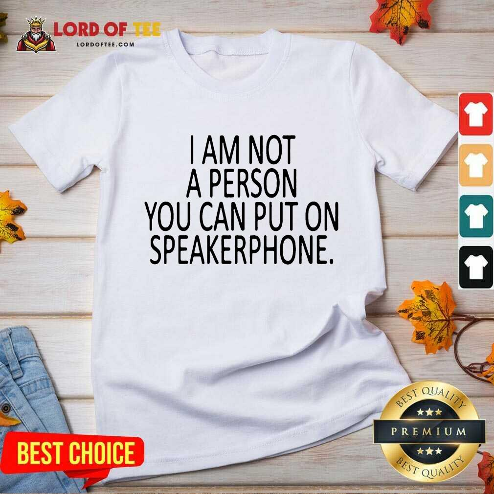Funny I Am Not A Person You Can Put On Speakerphone V-Neck