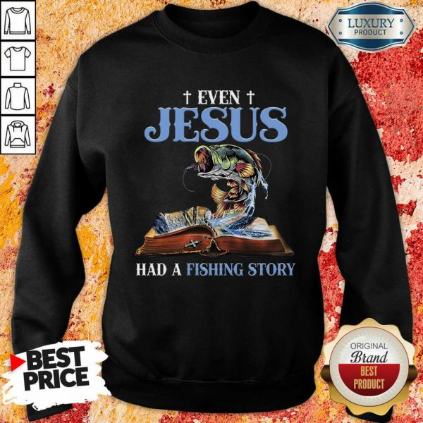 Good Even Jesus Had A Fishing Story Sweashirt