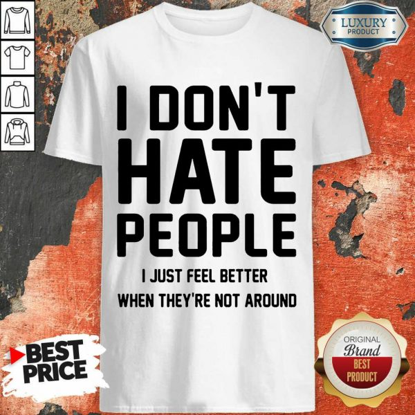 Good I Don't Hate People I Just Feel Better When They're Not Around Shirt