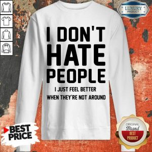 Good I Don't Hate People I Just Feel Better When They're Not Around Sweashirt