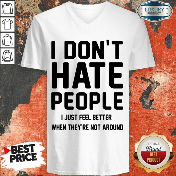 Good I Don't Hate People I Just Feel Better When They're Not Around V-neck