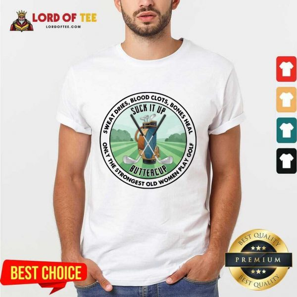 Good Sweat Dries Blood Clots Bones Heal Only The Strongest Old Women Play Golf Shirt
