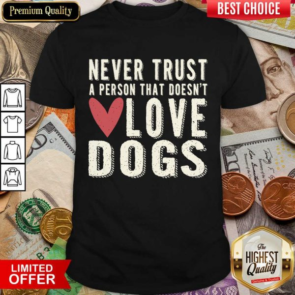 Happy Never Trust A Person That Doesn't Love Dog Shirt