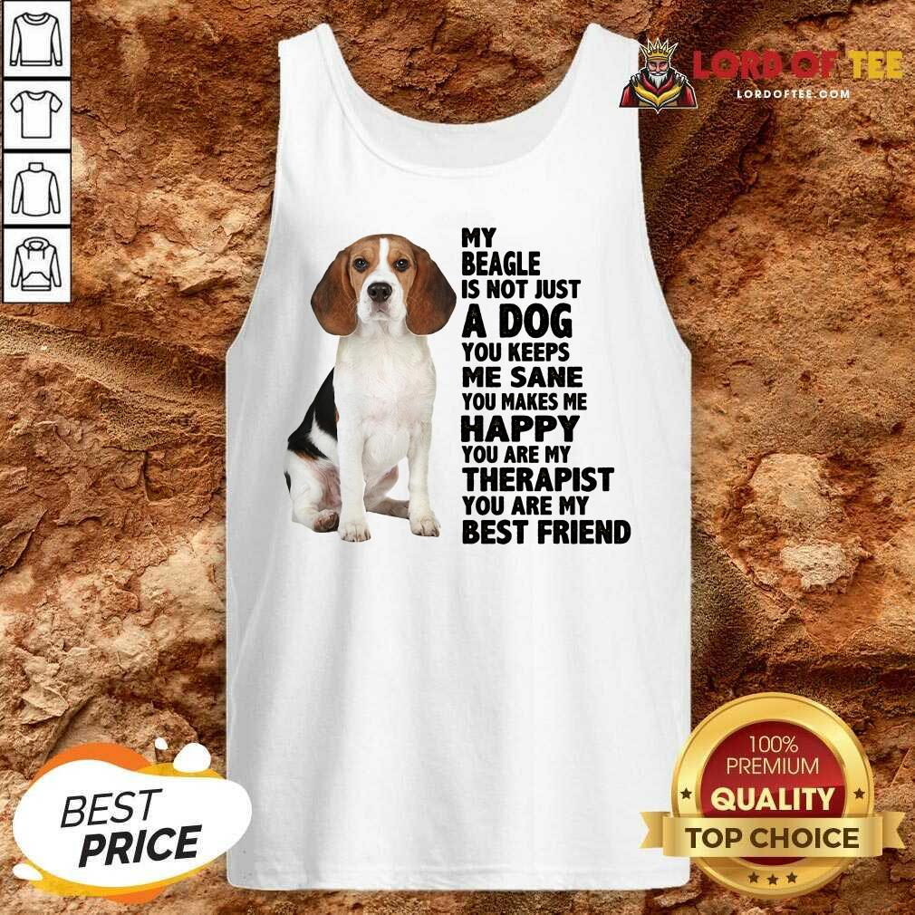 Top My Beagle Is Not Just A Dog You Keeps Me Sane You Make Me Happy You Are My Therapist You Are My Best Friend Tank Top
