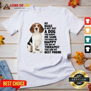 Top My Beagle Is Not Just A Dog You Keeps Me Sane You Make Me Happy You Are My Therapist You Are My Best Friend Tank V-neck