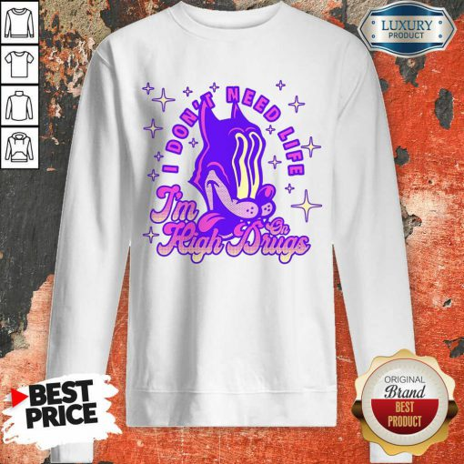 I Don't Need Life I'M High On Drugs Sweatshirt