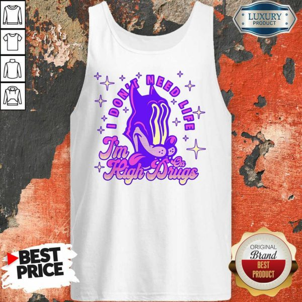I Don't Need Life I'M High On Drugs Tank Top