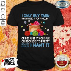 I Only Buy Yarn Or Just Because I Want It Shirt