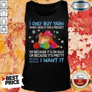 I Only Buy Yarn Or Just Because I Want It Tank Top