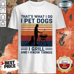 I Pet Dogs I Grill And I Know Things Shirt