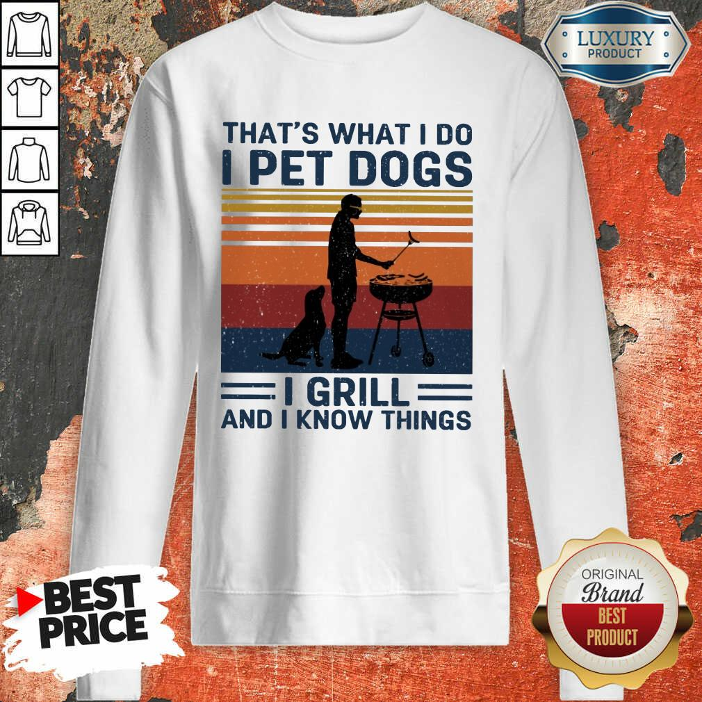 I Pet Dogs I Grill And I Know Things Sweatshirt