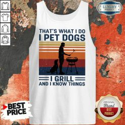 I Pet Dogs I Grill And I Know Things Tank Top