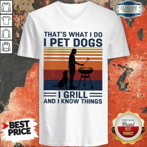 I Pet Dogs I Grill And I Know Things V-neck