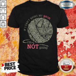 If I Can'T Bring My Yarn Im Not Going Shirt