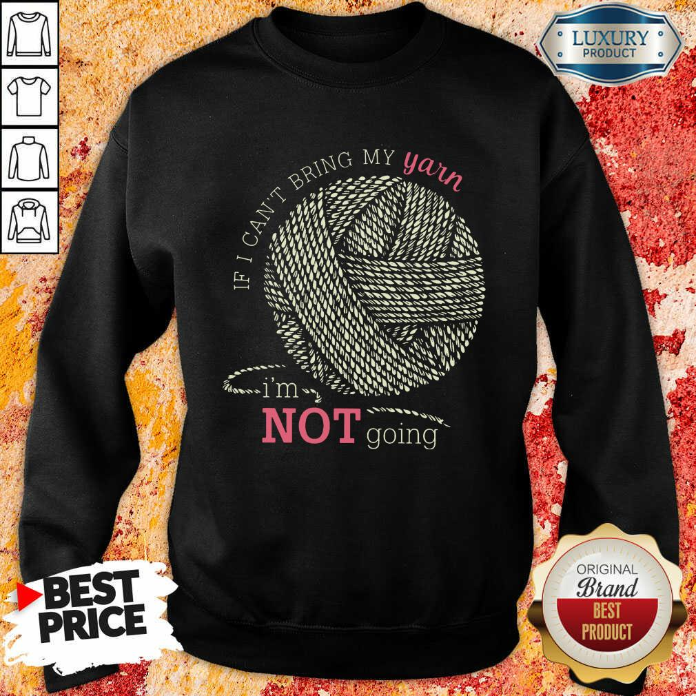 If I Can'T Bring My Yarn Im Not Going Sweatshirt