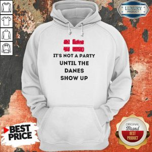 It's Not A Party Until The Danes Show Up Hoodie