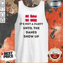 It's Not A Party Until The Danes Show Up Tank Top